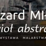 [Foto i wideo relacja]: Ryszard Miłek – Żywioł abstrakcji – wystawa malarstwa