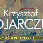 Obrazy z ciepłej pory tego roku – wystawa malarstwa Krzysztofa Bojarczuka