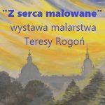 """""""Z serca malowane"""" – Wystawa malarstwa Teresy Rogoń"""